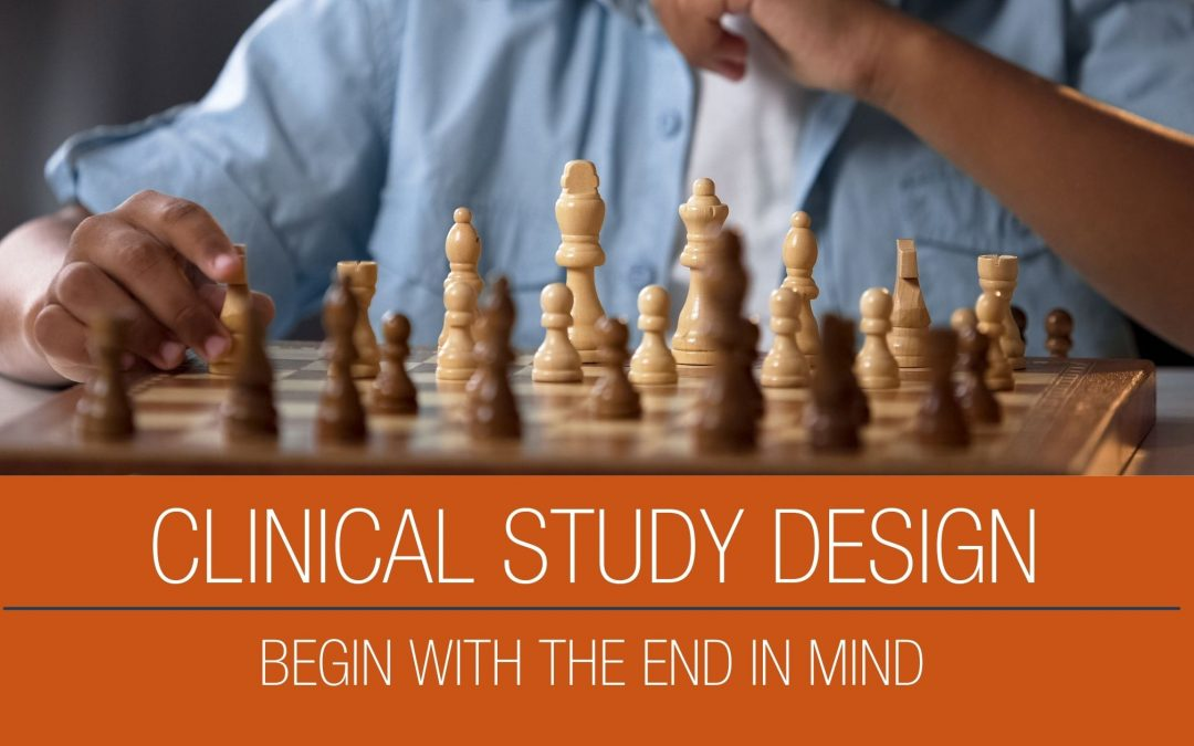 Clinical Study Design – Begin with the End in Mind